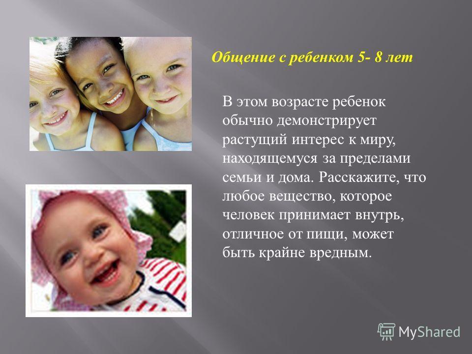 Общение с ребенком 5- 8 лет В этом возрасте ребенок обычно демонстрирует растущий интерес к миру, находящемуся за пределами семьи и дома. Расскажите, что любое вещество, которое человек принимает внутрь, отличное от пищи, может быть крайне вредным.