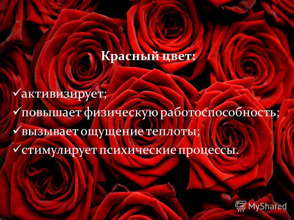 Красный цвет: активизирует; повышает физическую работоспособность; вызывает ощущение теплоты; стимулирует психические процессы.