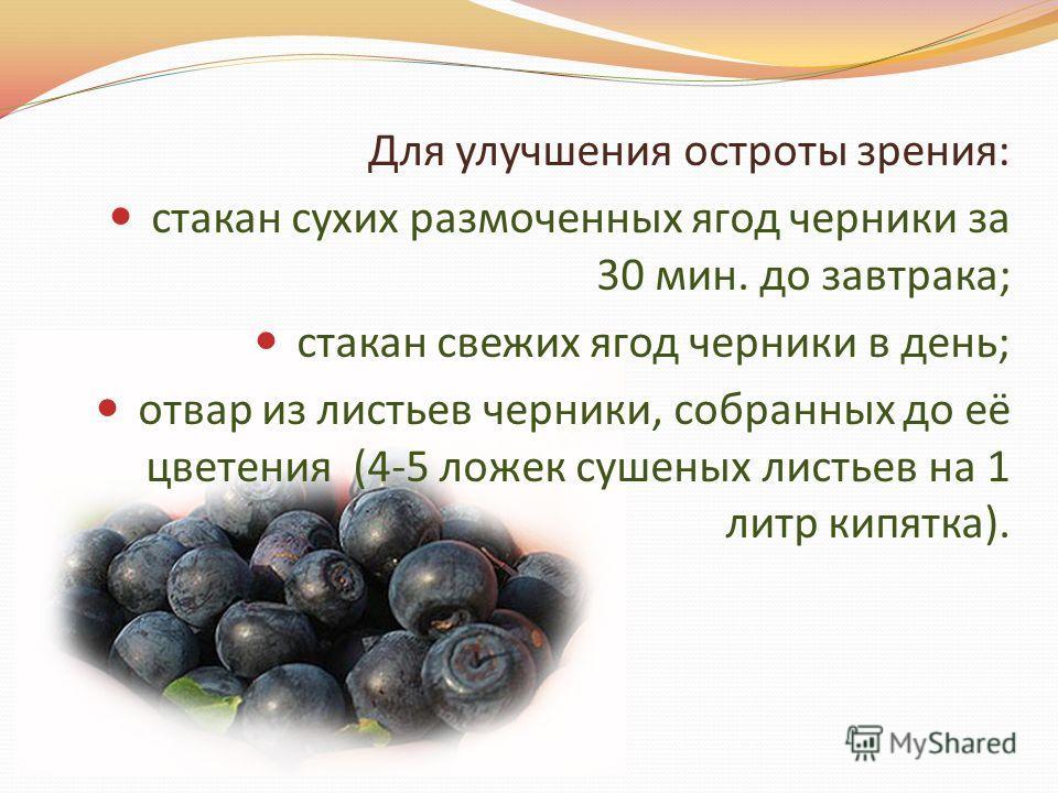 Для улучшения остроты зрения: стакан сухих размоченных ягод черники за 30 мин. до завтрака; стакан свежих ягод черники в день; отвар из листьев черники, собранных до её цветения (4-5 ложек сушеных листьев на 1 литр кипятка).