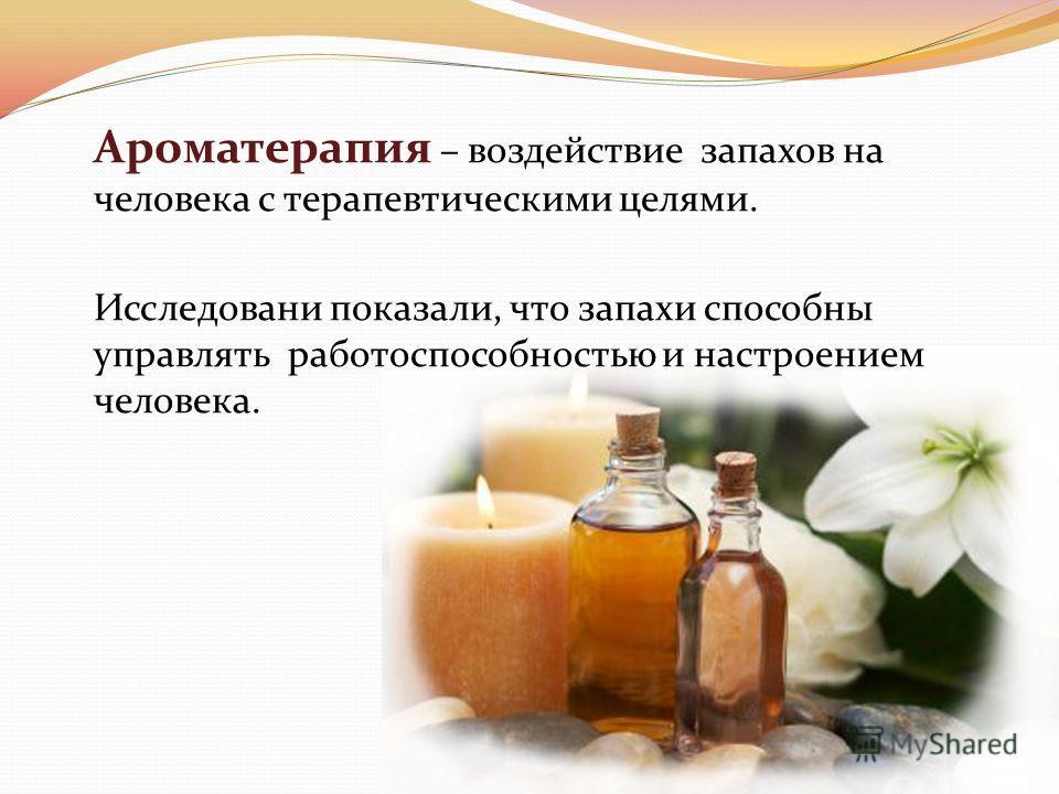 Ароматерапия – воздействие запахов на человека с терапевтическими целями. Исследовани показали, что запахи способны управлять работоспособностью и настроением человека.