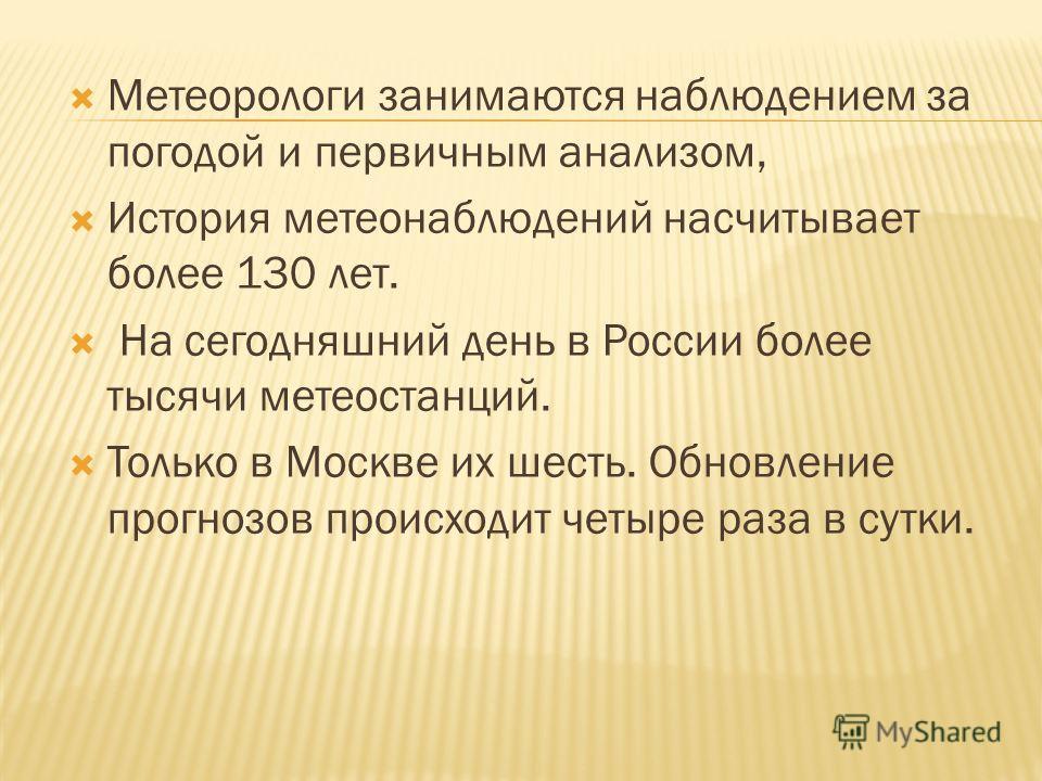 Метеорологи занимаются наблюдением за погодой и первичным анализом, История метеонаблюдений насчитывает более 130 лет. На сегодняшний день в России более тысячи метеостанций. Только в Москве их шесть. Обновление прогнозов происходит четыре раза в сут