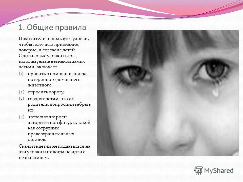 1. Общие правила Похитители используют уловки, чтобы получить признание, доверие, и согласие детей. Одинаковые уловки и лож, используемые незнакомцами с детьми, включает (1) просить о помощи в поиске потерянного домашнего животного, (2) спросить доро