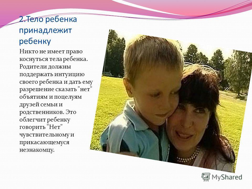 2.Тело ребенка принадлежит ребенку Никто не имеет право коснуться тела ребенка. Родители должны поддержать интуицию своего ребенка и дать ему разрешение сказать