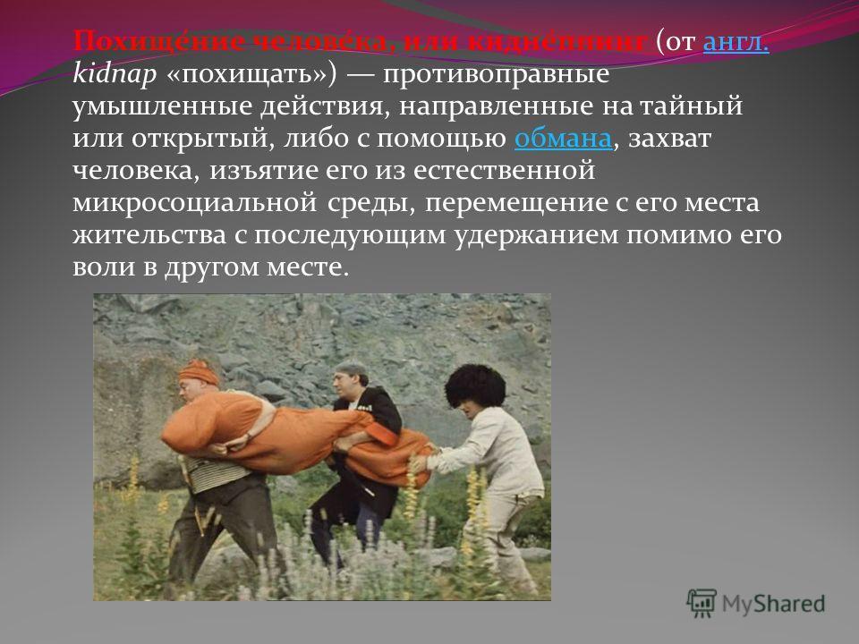 Похище́ние челове́ка, или кидне́ппинг (от англ. kidnap «похищать») противоправные умышленные действия, направленные на тайный или открытый, либо с помощью обмана, захват человека, изъятие его из естественной микросоциальной среды, перемещение с его м