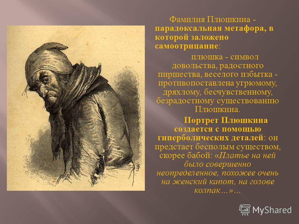 Фамилия Плюшкина - парадоксальная метафора, в которой заложено самоотрицание : плюшка - символ довольства, радостного пиршества, веселого избытка - противопоставлена угрюмому, дряхлому, бесчувственному, безрадостному существованию Плюшкина. Портрет П