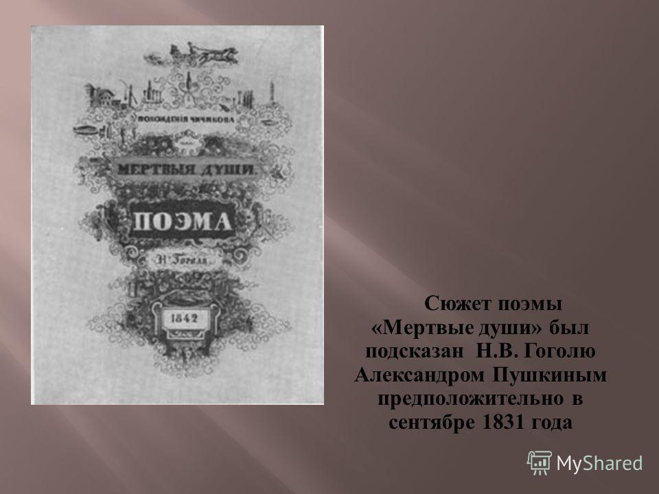 Сюжет поэмы « Мертвые души » был подсказан Н. В. Гоголю Александром Пушкиным предположительно в сентябре 1831 года