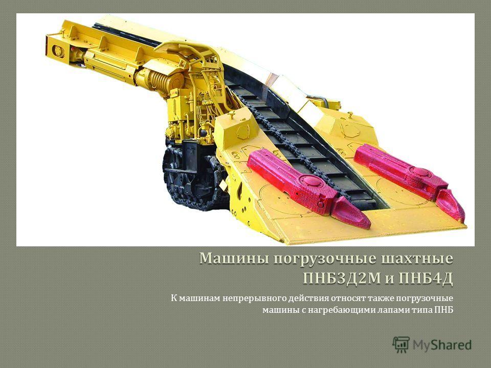 К машинам непрерывного действия относят также погрузочные машины с нагребающими лапами типа ПНБ