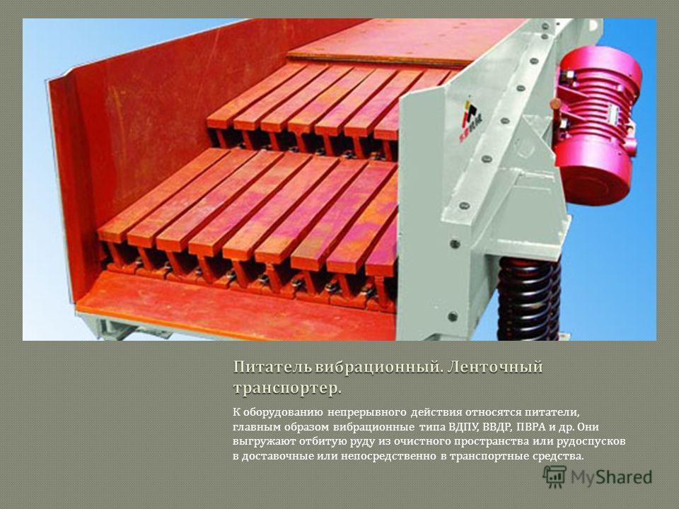 К оборудованию непрерывного действия относятся питатели, главным образом вибрационные типа ВДПУ, ВВДР, ПВРА и др. Они выгружают отбитую руду из очистного пространства или рудоспусков в доставочные или непосредственно в транспортные средства.