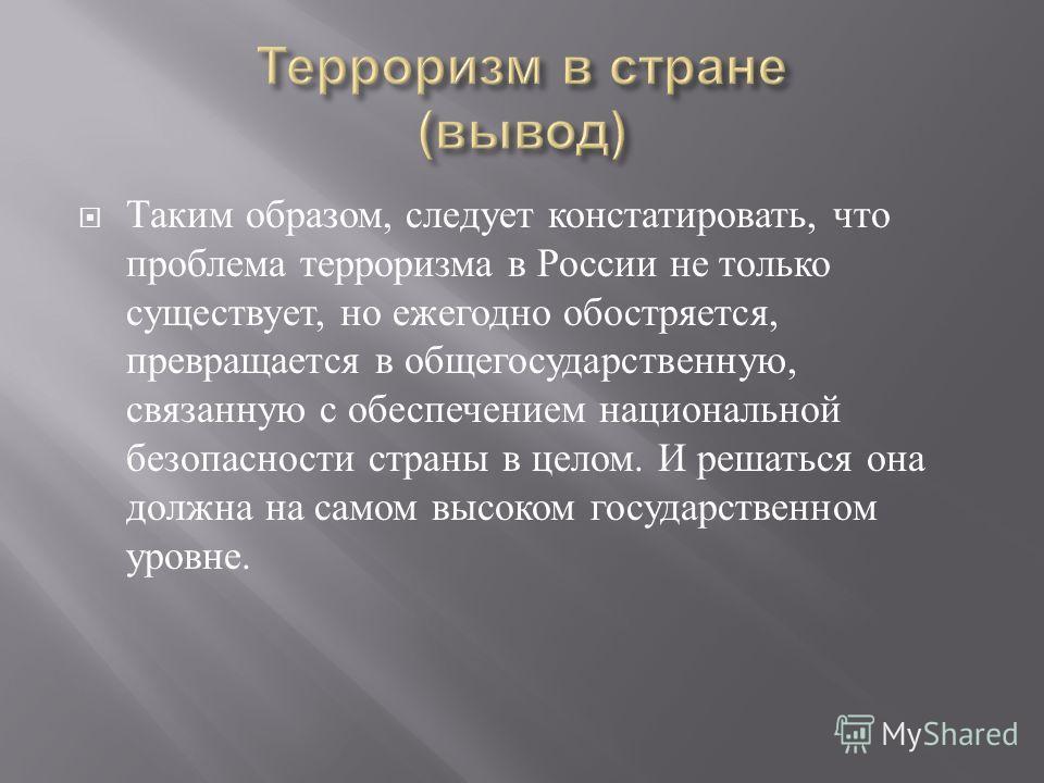 Таким образом, следует констатировать, что проблема терроризма в России не только существует, но ежегодно обостряется, превращается в общегосударственную, связанную с обеспечением национальной безопасности страны в целом. И решаться она должна на сам
