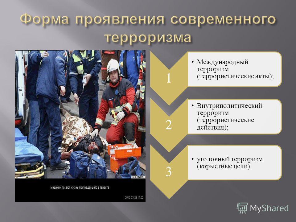 1 Международный терроризм (террористические акты); 2 Внутриполитический терроризм (террористические действия); 3 уголовный терроризм (корыстные цели).