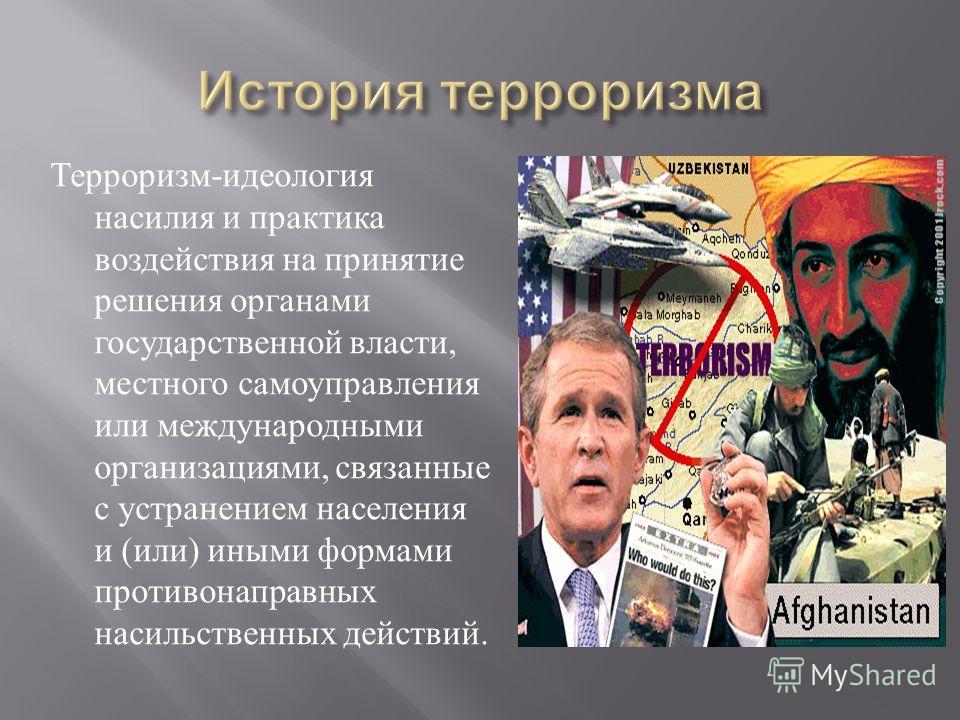 Терроризм - идеология насилия и практика воздействия на принятие решения органами государственной власти, местного самоуправления или международными организациями, связанные с устранением населения и ( или ) иными формами противонаправных насильствен