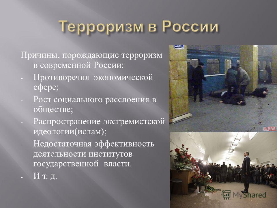 Причины, порождающие терроризм в современной России : - Противоречия экономической сфере ; - Рост социального расслоения в обществе ; - Распространение экстремистской идеологии ( ислам ); - Недостаточная эффективность деятельности институтов государс