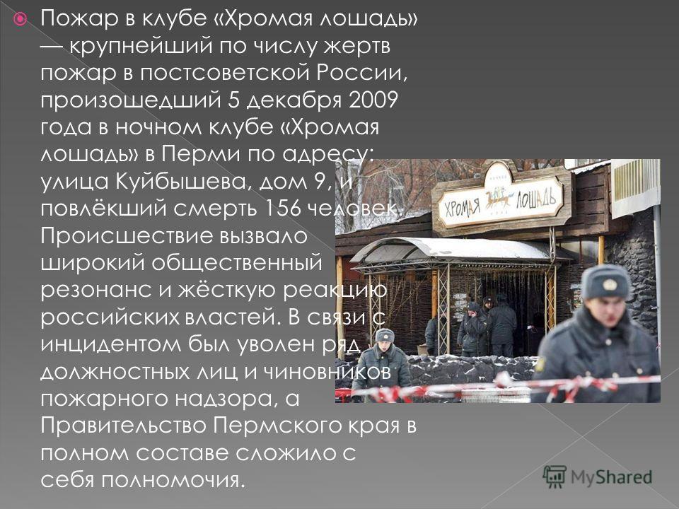 Пожар в клубе «Хромая лошадь» крупнейший по числу жертв пожар в постсоветской России, произошедший 5 декабря 2009 года в ночном клубе «Хромая лошадь» в Перми по адресу: улица Куйбышева, дом 9, и повлёкший смерть 156 человек. Происшествие вызвало широ