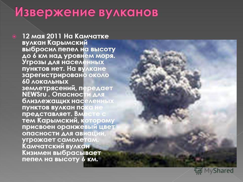 12 мая 2011 На Камчатке вулкан Карымский выбросил пепел на высоту до 6 км над уровнем моря. Угрозы для населенных пунктов нет. На вулкане зарегистрировано около 60 локальных землетрясений, передает NEWSru. Опасности для близлежащих населенных пунктов