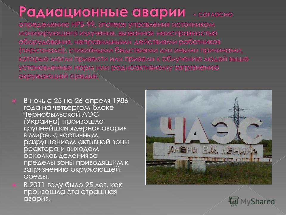 В ночь с 25 на 26 апреля 1986 года на четвертом блоке Чернобыльской АЭС (Украина) произошла крупнейшая ядерная авария в мире, с частичным разрушением активной зоны реактора и выходом осколков деления за пределы зоны приводящим к загрязнению окружающе