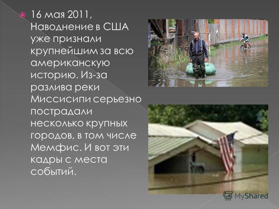 16 мая 2011, Наводнение в США уже признали крупнейшим за всю американскую историю. Из-за разлива реки Миссисипи серьезно пострадали несколько крупных городов, в том числе Мемфис. И вот эти кадры с места событий.