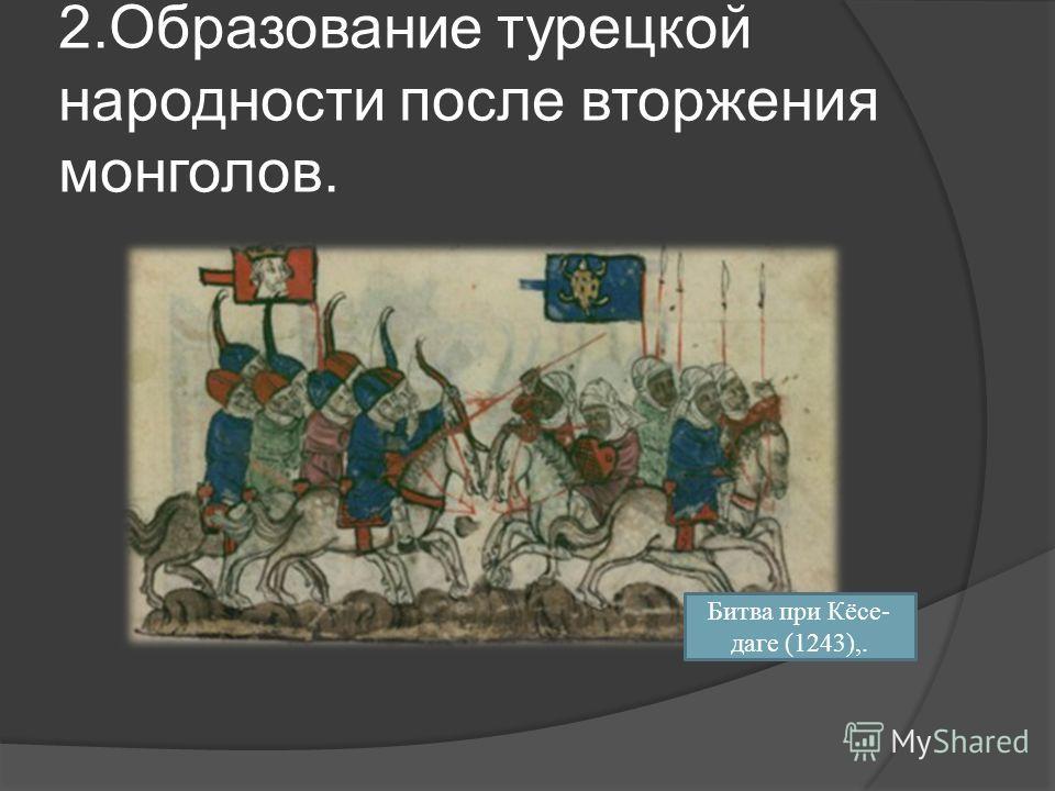 2. Образование турецкой народности после вторжения монголов. Битва при Кёсе- даге (1243),.