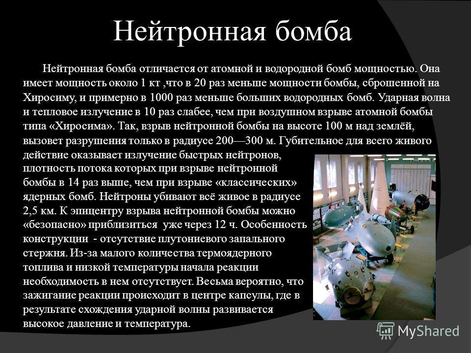 Нейтронная бомба Нейтронная бомба отличается от атомной и водородной бомб мощностью. Она имеет мощность около 1 кт,что в 20 раз меньше мощности бомбы, сброшенной на Хиросиму, и примерно в 1000 раз меньше больших водородных бомб. Ударная волна и тепло