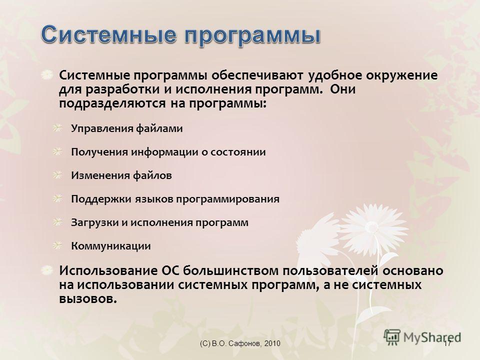 (C) В.О. Сафонов, 201017 Системные программы обеспечивают удобное окружение для разработки и исполнения программ. Они подразделяются на программы: Управления файлами Получения информации о состоянии Изменения файлов Поддержки языков программирования