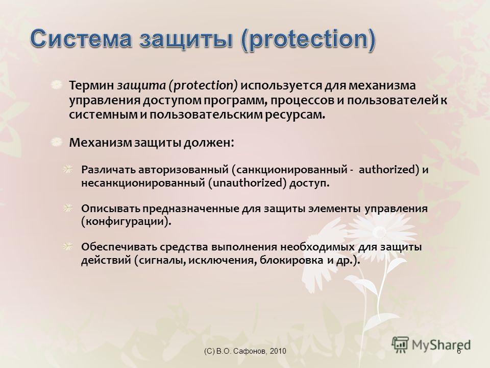 (C) В.О. Сафонов, 20106 Термин защита (protection) используется для механизма управления доступом программ, процессов и пользователей к системным и пользовательским ресурсам. Механизм защиты должен : Различать авторизованный (санкционированный - auth