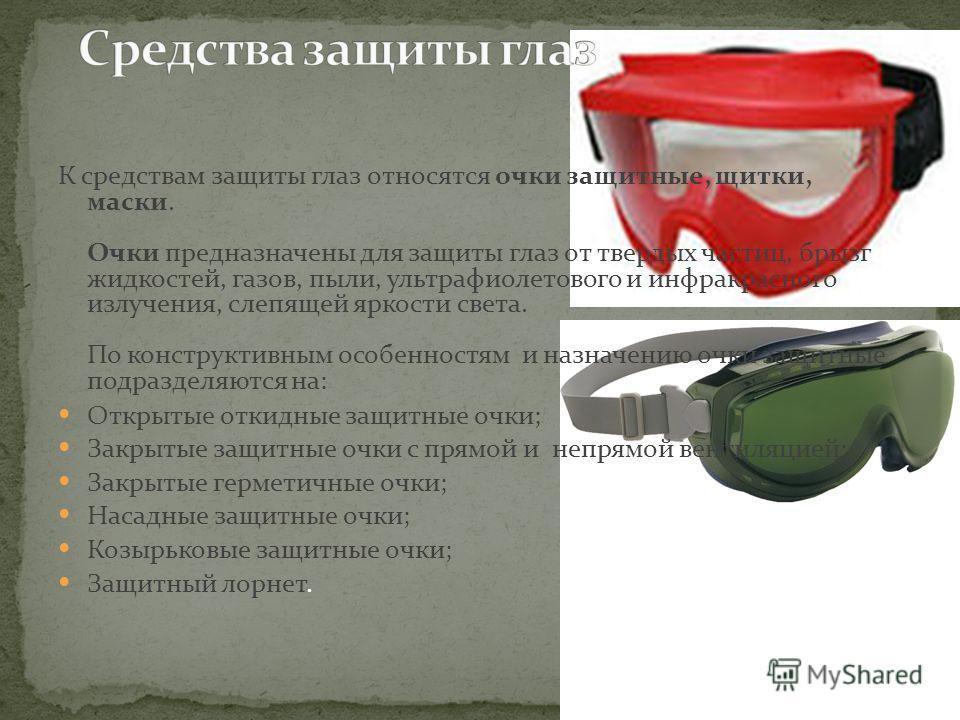 К средствам защиты глаз относятся очки защитные, щитки, маски. Очки предназначены для защиты глаз от твердых частиц, брызг жидкостей, газов, пыли, ультрафиолетового и инфракрасного излучения, слепящей яркости света. По конструктивным особенностям и н