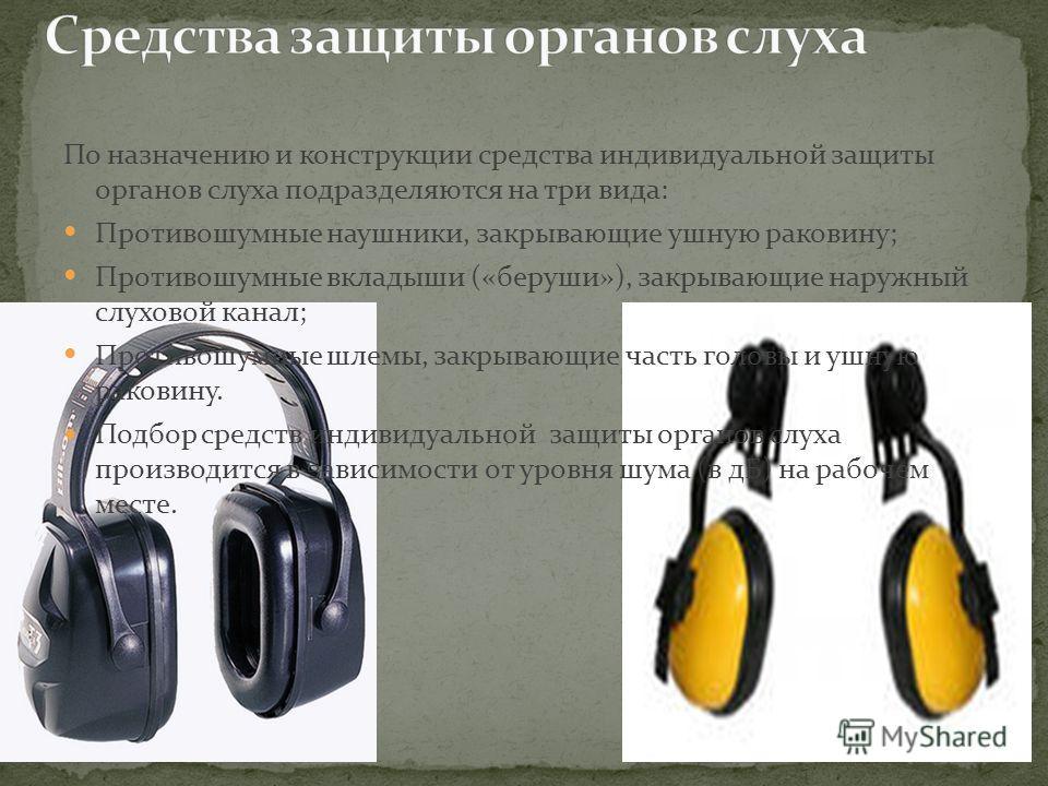 По назначению и конструкции средства индивидуальной защиты органов слуха подразделяются на три вида: Противошумные наушники, закрывающие ушную раковину; Противошумные вкладыши («беруши»), закрывающие наружный слуховой канал; Противошумные шлемы, закр