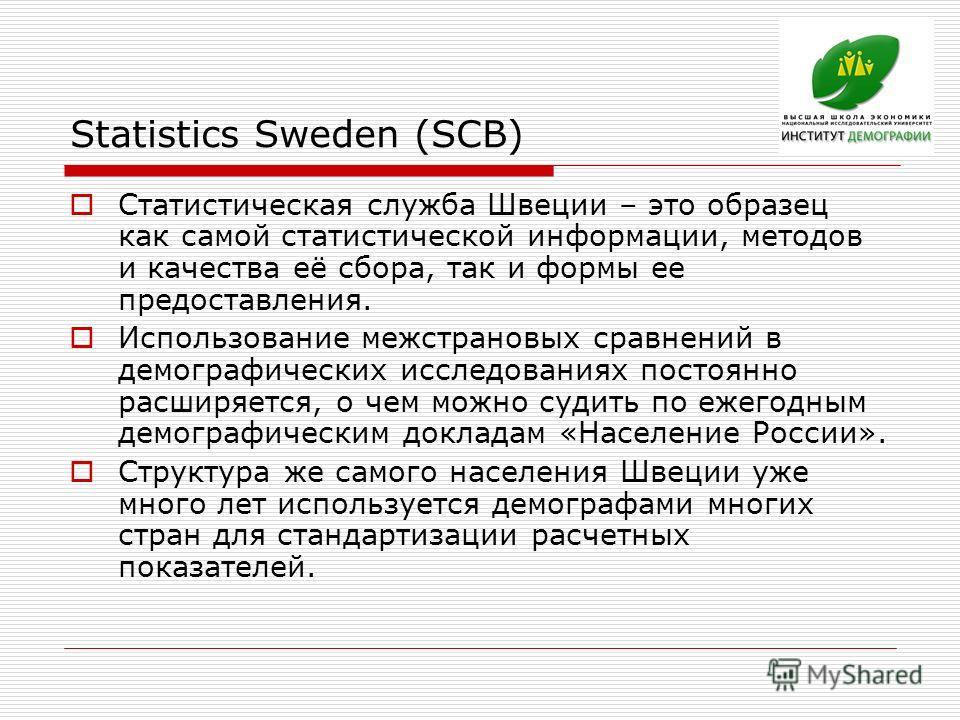 Statistics Sweden (SCB) Статистическая служба Швеции – это образец как самой статистической информации, методов и качества её сбора, так и формы ее предоставления. Использование межстрановых сравнений в демографических исследованиях постоянно расширя
