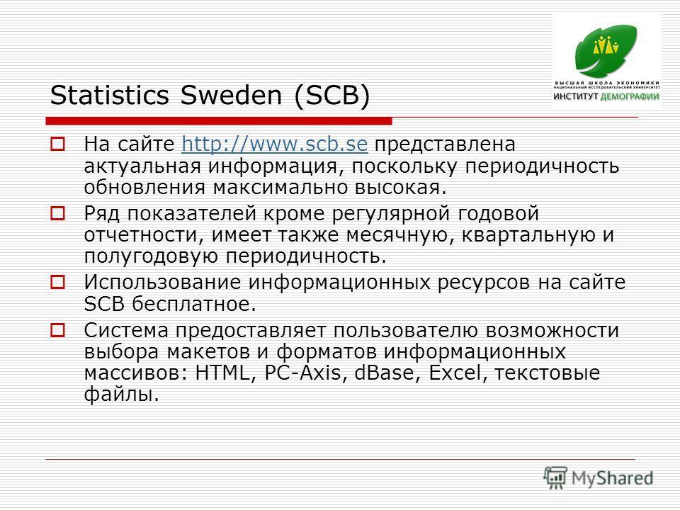 Statistics Sweden (SCB) На сайте http://www.scb.se представлена актуальная информация, поскольку периодичность обновления максимально высокая.http://www.scb.se Ряд показателей кроме регулярной годовой отчетности, имеет также месячную, квартальную и п
