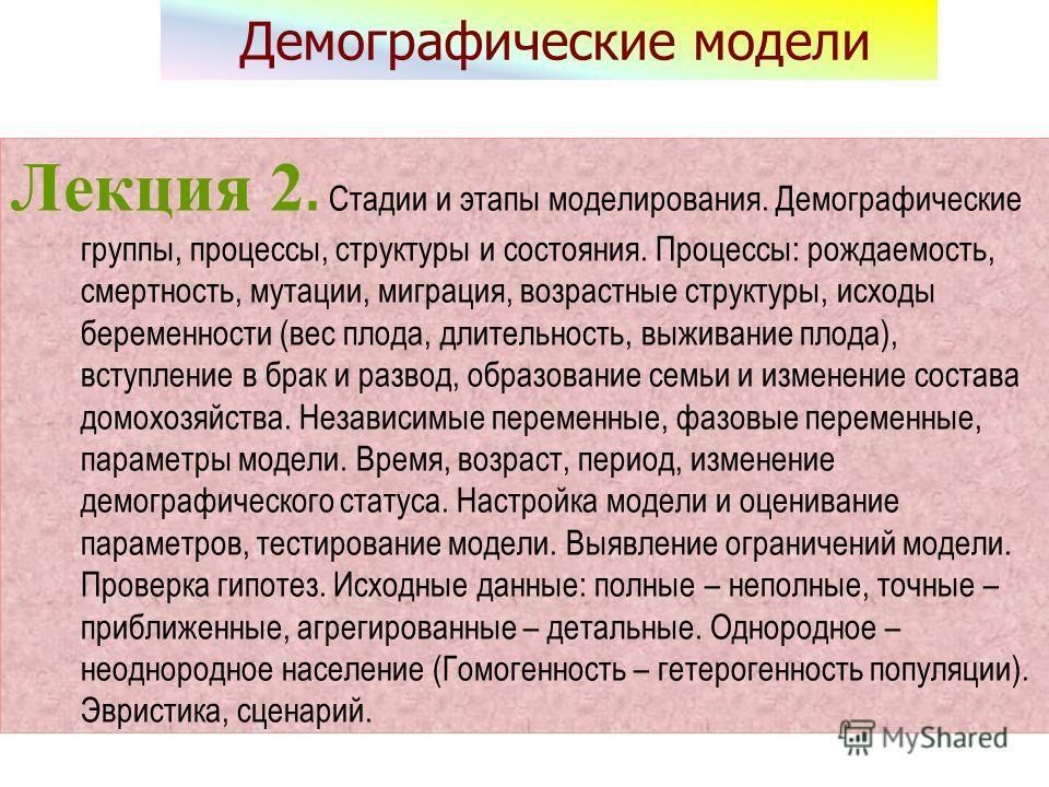Демографические модели Лекция 2. Стадии и этапы моделирования. Демографические группы, процессы, структуры и состояния. Процессы: рождаемость, смертность, мутации, миграция, возрастные структуры, исходы беременности (вес плода, длительность, выживани