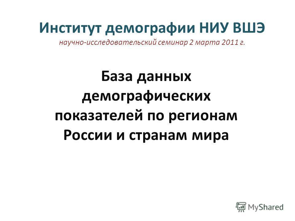 Институт демографии НИУ ВШЭ научно-исследовательский семинар 2 марта 2011 г. База данных демографических показателей по регионам России и странам мира