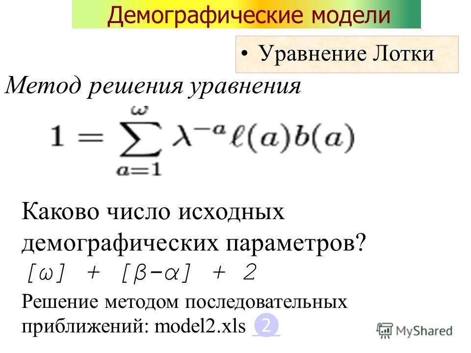 Демографические модели Уравнение Лотки Каково число исходных демографических параметров? [ω] + [β-α] + 2 Решение методом последовательных приближений: model2.xls Метод решения уравнения