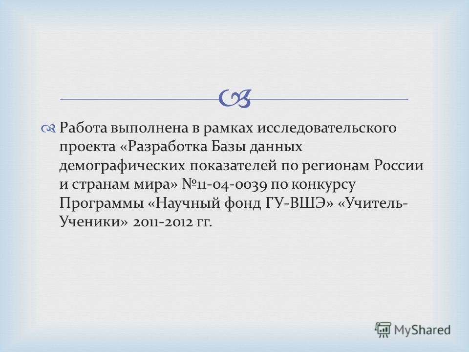 Работа выполнена в рамках исследовательского проекта «Разработка Базы данных демографических показателей по регионам России и странам мира» 11-04-0039 по конкурсу Программы «Научный фонд ГУ-ВШЭ» «Учитель- Ученики» 2011-2012 гг.