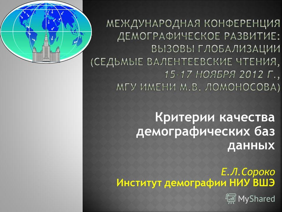 Критерии качества демографических баз данных Е.Л.Сороко Институт демографии НИУ ВШЭ