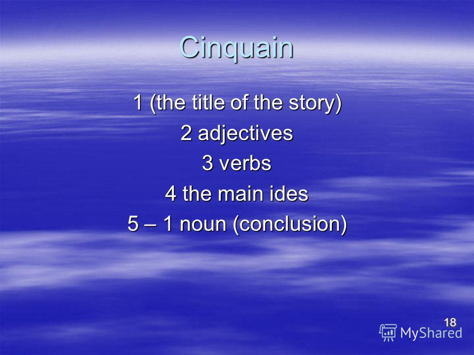 Cinquain 1 (the title of the story) 2 adjectives 3 verbs 4 the main ides 5 – 1 noun (conclusion) 18