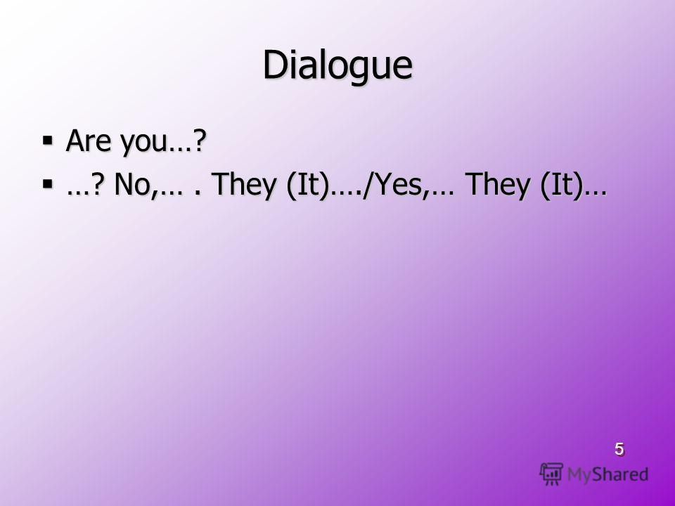 Dialogue Are you…? Are you…? …? No,…. They (It)…./Yes,… They (It)… …? No,…. They (It)…./Yes,… They (It)… 5 5