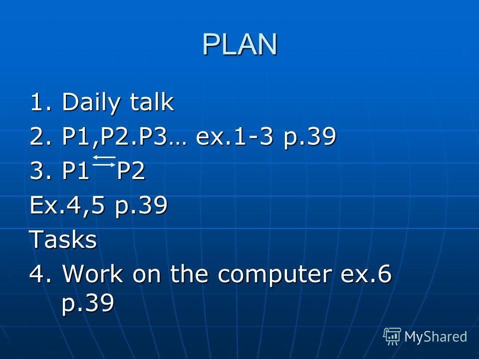 PLAN 1. Daily talk 2. P1,P2.P3… ex.1-3 p.39 3. P1 P2 Ex.4,5 p.39 Tasks 4. Work on the computer ex.6 p.39