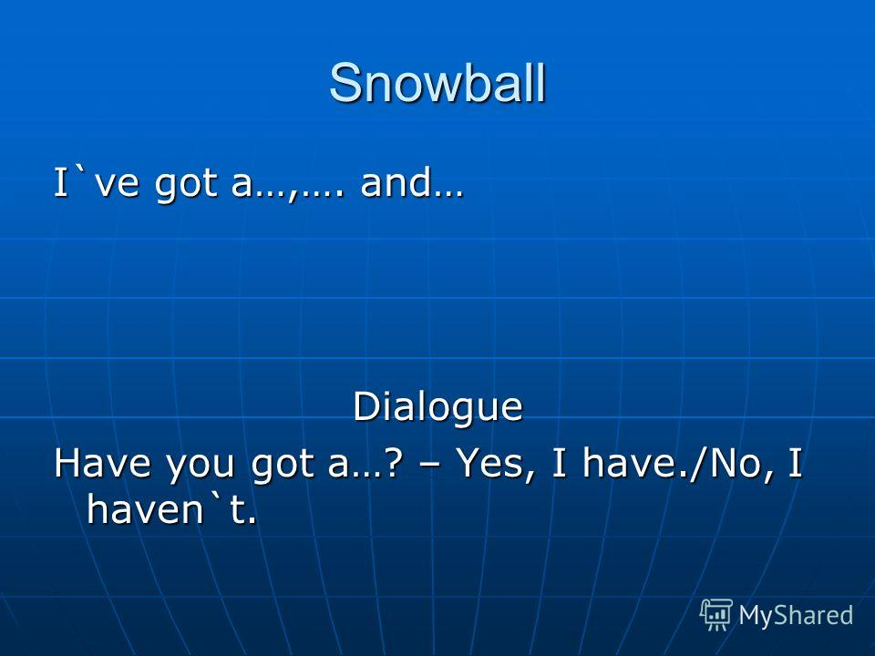 Snowball I`ve got a…,…. and… Dialogue Have you got a…? – Yes, I have./No, I haven`t.