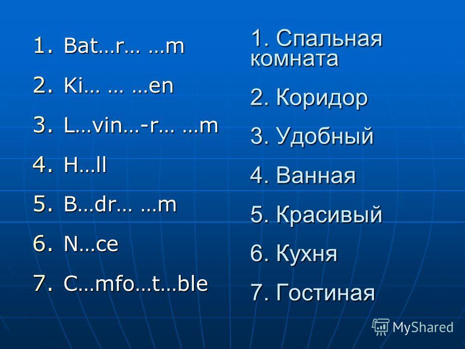 1. Спальная комната 2. Коридор 3. Удобный 4. Ванная 5. Красивый 6. Кухня 7. Гостиная 1. Bat…r… …m 2. Ki… … …en 3. L…vin…-r… …m 4. H…ll 5. B…dr… …m 6. N…ce 7. C…mfo…t…ble