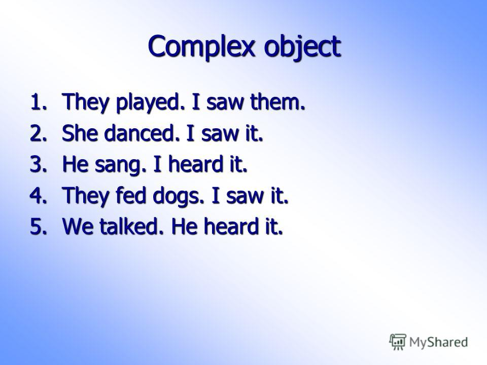 Complex object 1.They played. I saw them. 2.She danced. I saw it. 3.He sang. I heard it. 4.They fed dogs. I saw it. 5.We talked. He heard it.