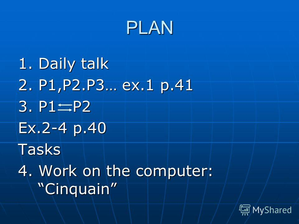 PLAN 1. Daily talk 2. P1,P2.P3… ex.1 p.41 3. P1 P2 Ex.2-4 p.40 Tasks 4. Work on the computer: Cinquain