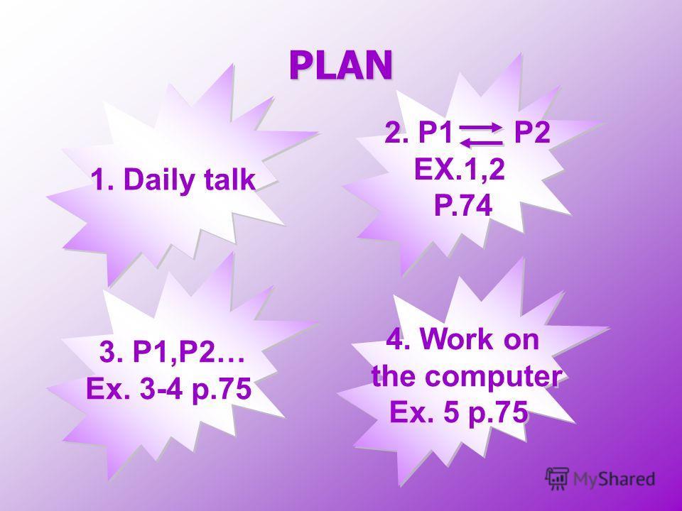 PLAN 1. Daily talk 3. P1,P2… Ex. 3-4 p.75 3. P1,P2… Ex. 3-4 p.75 2. P1 P2 EX.1,2 P.74 2. P1 P2 EX.1,2 P.74 4. Work on the computer Ex. 5 p.75 4. Work on the computer Ex. 5 p.75