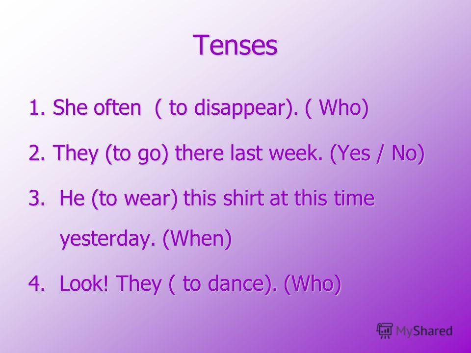 Tenses 1. She often ( to disappear). ( Who) 2. They (to go) there last week. (Yes / No) 3. He (to wear) this shirt at this time yesterday. (When) 4. Look! They ( to dance). (Who)