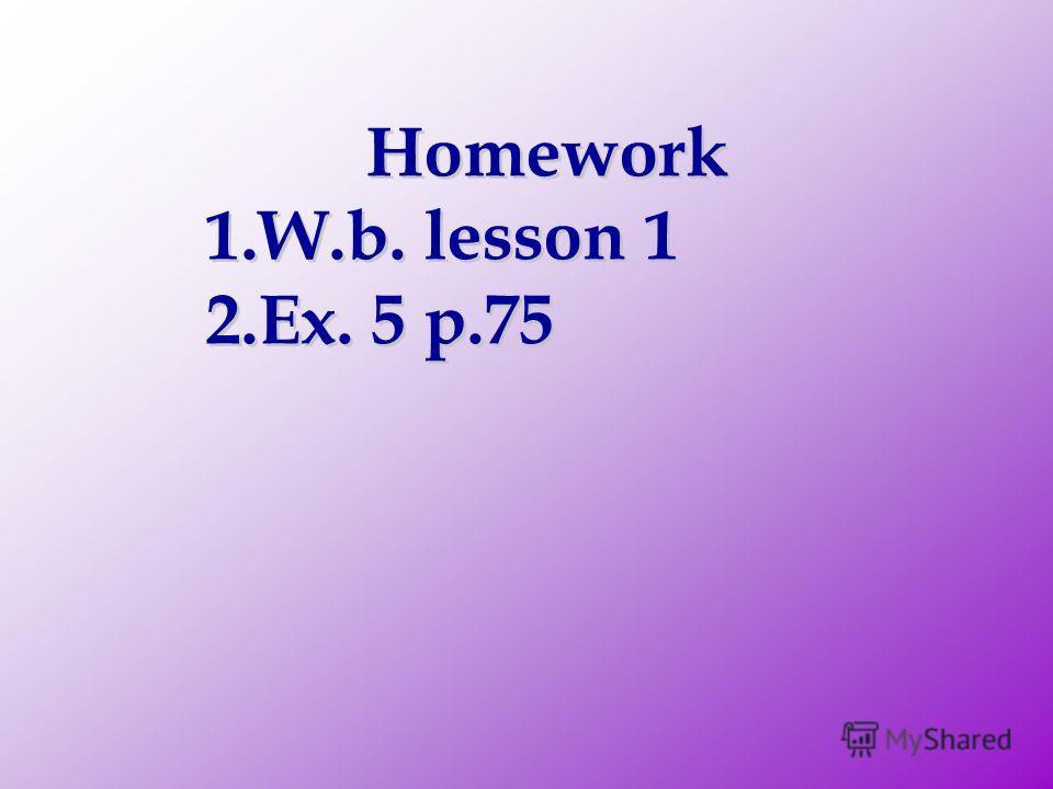 Homework 1.W.b. lesson 1 2.Ex. 5 p.75 Homework 1.W.b. lesson 1 2.Ex. 5 p.75