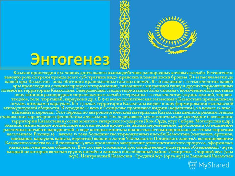 Казахов происходил в условиях длительного взаимодействия разнородных кочевых племён. В этногенезе важную роль сыграли прежде всего субстратные индо-иранские племена эпохи бронзы. В 1-м тысячелетии до нашей эры Казахстан - зона обитания ираноязычных с