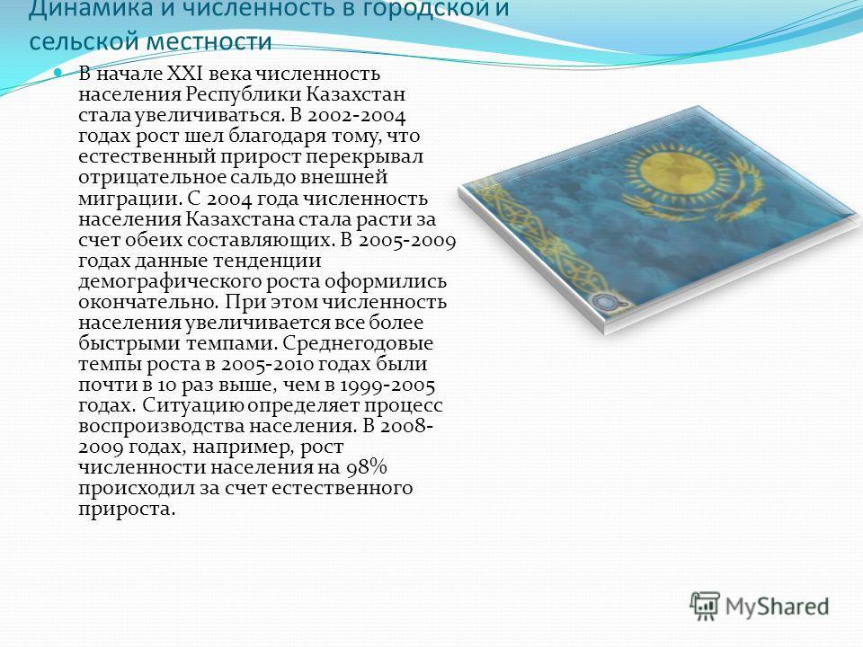 Динамика и численность в городской и сельской местности В начале ХХI века численность населения Республики Казахстан стала увеличиваться. В 2002-2004 годах рост шел благодаря тому, что естественный прирост перекрывал отрицательное сальдо внешней мигр