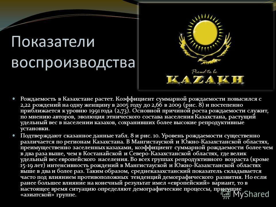 Показатели воспроизводства Рождаемость в Казахстане растет. Коэффициент суммарной рождаемости повысился с 2,22 рождений на одну женщину в 2005 году до 2,66 в 2009 (рис. 8) и постепенно приближается к уровню 1991 года (2,73). Основной причиной роста р