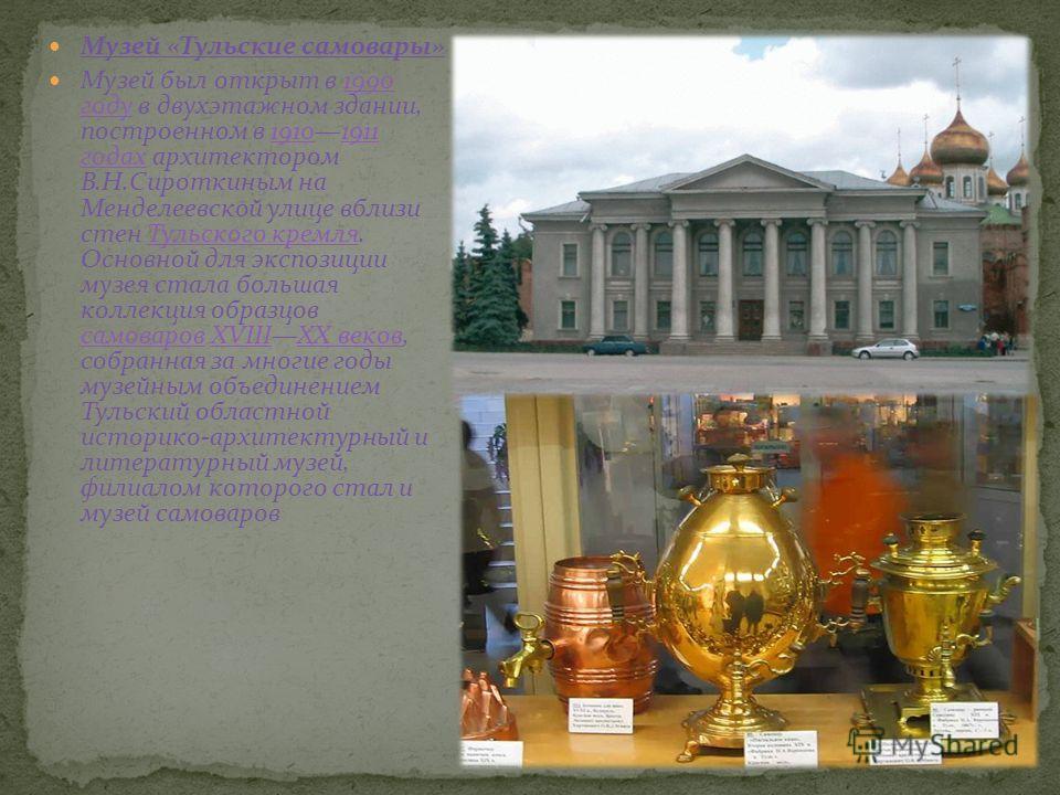 Музей «Тульские самовары» Музей был открыт в 1990 году в двухэтажном здании, построенном в 19101911 годах архитектором В.Н.Сироткиным на Менделеевской улице вблизи стен Тульского кремля. Основной для экспозиции музея стала большая коллекция образцов