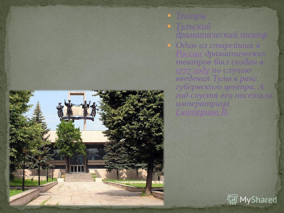 Театры Тульский драматический театр Один из старейших в России драматических театров был создан в 1777 году по случаю введения Тулы в ранг губернского центра. А год спустя его посетила императрица Екатерина II. России 1777 году Екатерина II