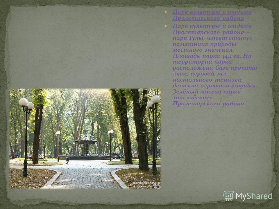 Парк культуры и отдыха Пролетарского района Парк культуры и отдыха Пролетарского района парк Тулы, имеет статус памятника природы местного значения. Площадь парка 34,1 га. На территории парка расположена база проката лыж, игровой зал настольного тенн