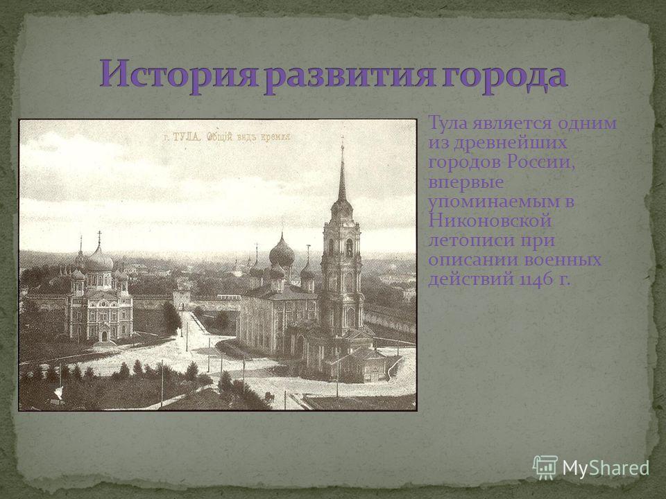 Тула является одним из древнейших городов России, впервые упоминаемым в Никоновской летописи при описании военных действий 1146 г.